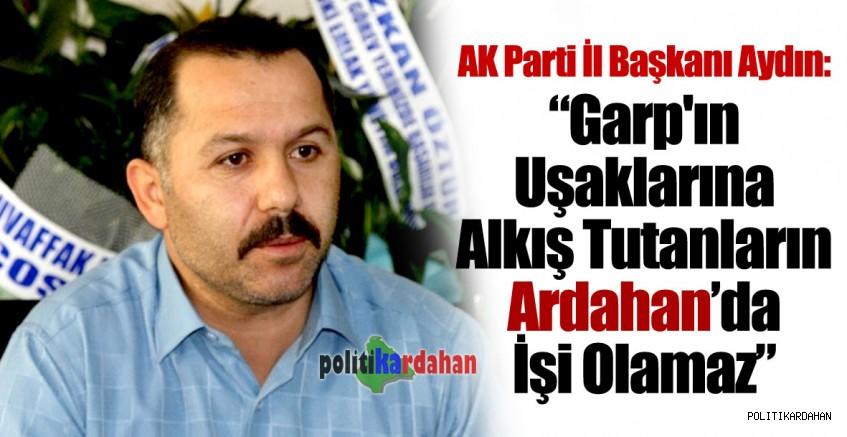 Aydın: Garp'ın uşaklarına alkış tutanların Ardahan'da işi olamaz!