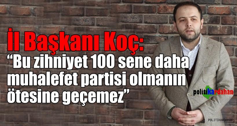 """İl Başkanı Koç: """"Bu zihniyet 100 sene daha muhalefet partisi olmanın ötesine geçemez"""""""